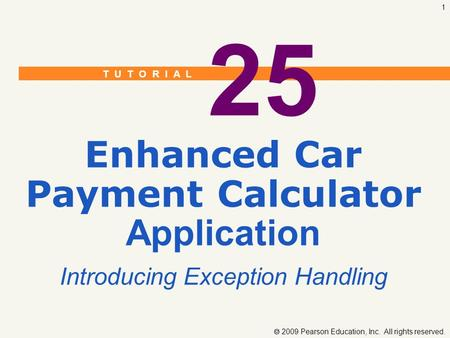 T U T O R I A L  2009 Pearson Education, Inc. All rights reserved. 1 25 Enhanced Car Payment Calculator Application Introducing Exception Handling.