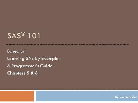 SAS ® 101 Based on Learning SAS by Example: A Programmer's Guide Chapters 5 & 6 By Ravi Mandal.
