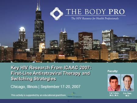 Key HIV Research From ICAAC 2007: First-Line Antiretroviral Therapy and Switching Strategies Chicago, Illinois | September 17-20, 2007 Faculty: Cal Cohen,