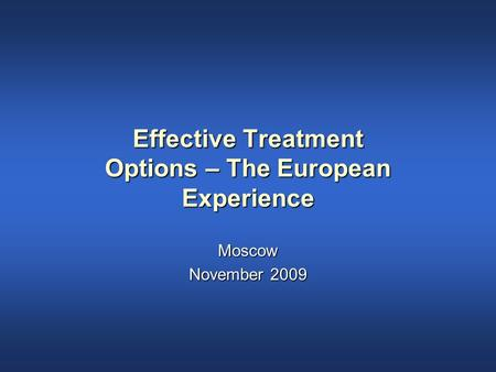 Effective Treatment Options – The European Experience Moscow November 2009.