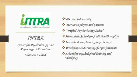  25 years of activity  Over 60 employees and partners  Certified Psychotherapy School  Humanistic School for Addiction Therapists  Individual, couple.