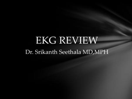 EKG REVIEW Dr. Srikanth Seethala MD,MPH. RBBB: 1.QRS duration more than 120 msec 2.rsr′, rsR′, or rSR′ in leads V1 or V2. The R′ or r′ deflection.