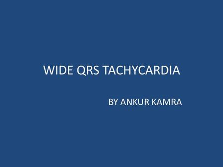 WIDE QRS TACHYCARDIA BY ANKUR KAMRA. Wide QRS complex tachycardia is a rhythm with a rate of ≥100 b/m and QRS duration of ≥ 120 ms  LBBB morphology-QRS.