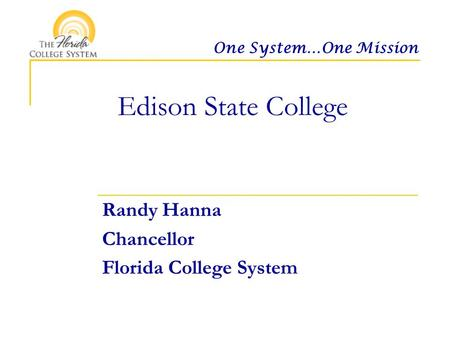 One System…One Mission Edison State College Randy Hanna Chancellor Florida College System.