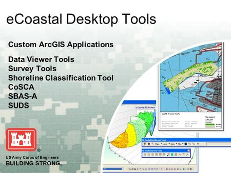 US Army Corps of Engineers BUILDING STRONG ® eCoastal Desktop Tools Custom ArcGIS Applications Data Viewer Tools Survey Tools Shoreline Classification.