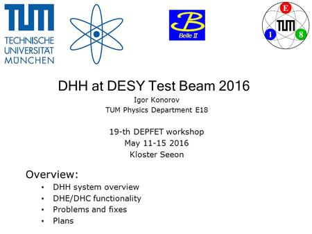 DHH at DESY Test Beam 2016 Igor Konorov TUM Physics Department E18 19-th DEPFET workshop May 11-15 2016 Kloster Seeon Overview: DHH system overview DHE/DHC.