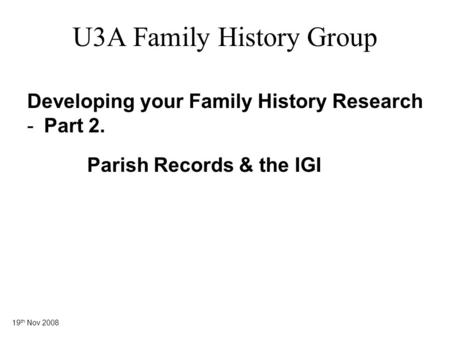 19 th Nov 2008 U3A Family History Group Developing your Family History Research -Part 2. Parish Records & the IGI.