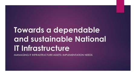 Towards a dependable and sustainable National IT Infrastructure MANAGING IT INFRASTRUCTURE ASSETS: IMPLEMENTATION NEEDS.