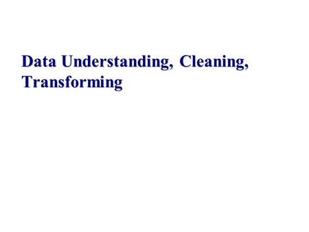 Data Understanding, Cleaning, Transforming. Recall the Data Science Process Data acquisition Data extraction (wrapper, IE) Understand/clean/transform.