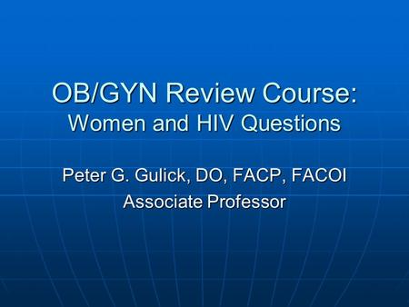 OB/GYN Review Course: Women and HIV Questions Peter G. Gulick, DO, FACP, FACOI Associate Professor.