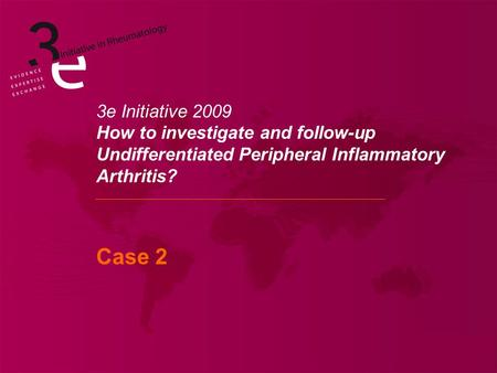 3e Initiative 2009 How to investigate and follow-up Undifferentiated Peripheral Inflammatory Arthritis? Case 2.