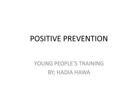 POSITIVE PREVENTION YOUNG PEOPLE'S TRAINING BY; HADIA HAWA.