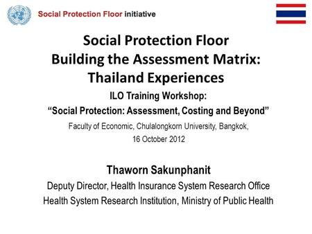 "Social Protection Floor Building the Assessment Matrix: Thailand Experiences ILO Training Workshop: ""Social Protection: Assessment, Costing and Beyond"""