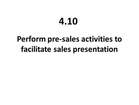 Perform pre-sales activities to facilitate sales presentation 4.10.