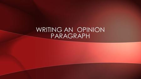 WRITING AN OPINION PARAGRAPH. An opinion is a thought or belief about someone or something EX[PRESSING OPINIONS.