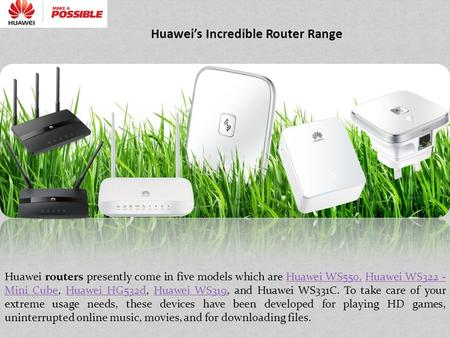 Huawei's Incredible Router Range Huawei routers presently come in five models which are Huawei WS550, Huawei WS322 - Mini Cube, Huawei HG532d, Huawei WS319,