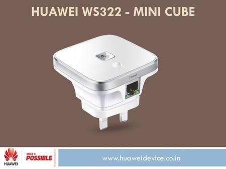 Www.huaweidevice.co.in HUAWEI WS322 - MINI CUBE. www.huaweidevice.co.in Now a seamless internet experience is just a step away! With Huawei WS322 - Mini.