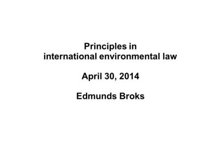 Principles in international environmental law April 30, 2014 Edmunds Broks.