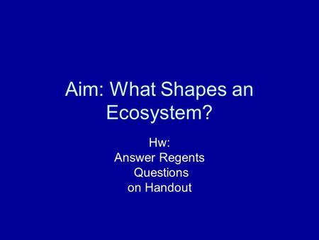 Aim: What Shapes an Ecosystem? Hw: Answer Regents Questions on Handout.