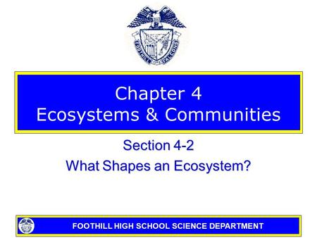 FOOTHILL HIGH SCHOOL SCIENCE DEPARTMENT Chapter 4 Ecosystems & Communities Section 4-2 What Shapes an Ecosystem?