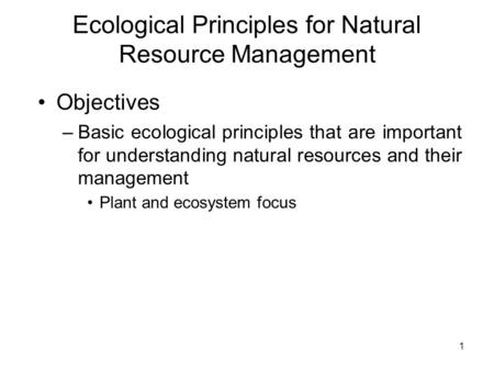 Ecological Principles for Natural Resource Management Objectives –Basic ecological principles that are important for understanding natural resources and.