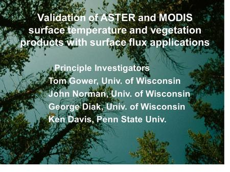 Validation of ASTER and MODIS surface temperature and vegetation products with surface flux applications Principle Investigators Tom Gower, Univ. of Wisconsin.
