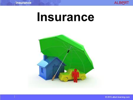Insurance © 2015 albert-learning.com Insurance. © 2015 albert-learning.com Premium The specified amount of payment required periodically by an insurer.