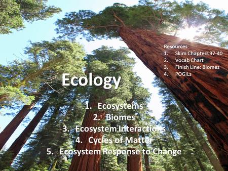 Ecology 1.Ecosystems 2.Biomes 3.Ecosystem Interactions 4.Cycles of Matter 5.Ecosystem Response to Change Resources 1.Skim Chapters 37-40 2.Vocab Chart.