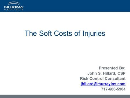 The Soft Costs of Injuries Presented By: John S. Hillard, CSP Risk Control Consultant 717-606-5904.