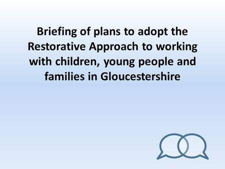 Briefing of plans to adopt the Restorative Approach to working with children, young people and families in Gloucestershire.