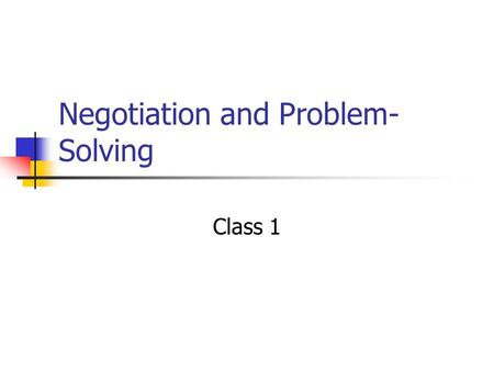 Negotiation and Problem- Solving Class 1. Administrative  Give quiz  Return critiques at end of class  Thursday we are scheduled to have a quiz and.