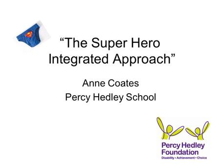 """The Super Hero Integrated Approach"" Anne Coates Percy Hedley School."