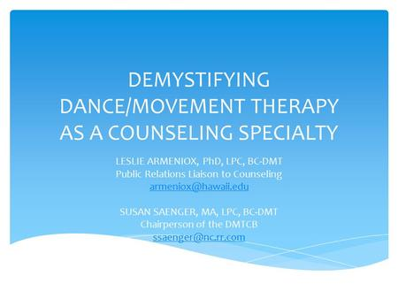 DEMYSTIFYING DANCE/MOVEMENT THERAPY AS A COUNSELING SPECIALTY LESLIE ARMENIOX, PhD, LPC, BC-DMT Public Relations Liaison to Counseling