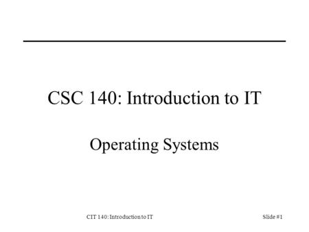 CIT 140: Introduction to ITSlide #1 CSC 140: Introduction to IT Operating Systems.