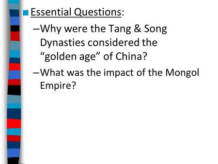 "■ Essential Questions: – Why were the Tang & Song Dynasties considered the ""golden age"" of China? – What was the impact of the Mongol Empire?"