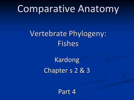 Comparative Anatomy Vertebrate Phylogeny: Fishes Kardong Chapter s 2 & 3 Part 4.