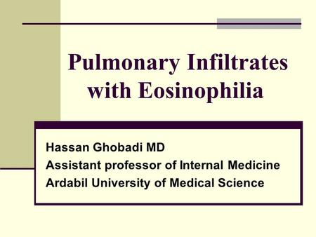 Pulmonary Infiltrates with Eosinophilia Hassan Ghobadi MD Assistant professor of Internal Medicine Ardabil University of Medical Science.