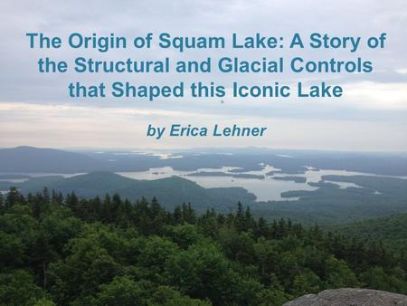 The Origin of Squam Lake: A Story of the Structural and Glacial Controls that Shaped this Iconic Lake by Erica Lehner.