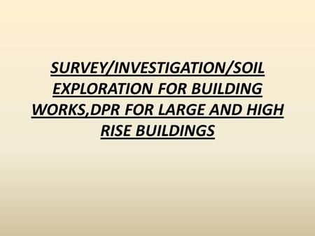 SURVEY/INVESTIGATION/SOIL EXPLORATION FOR BUILDING WORKS,DPR FOR LARGE AND HIGH RISE BUILDINGS.
