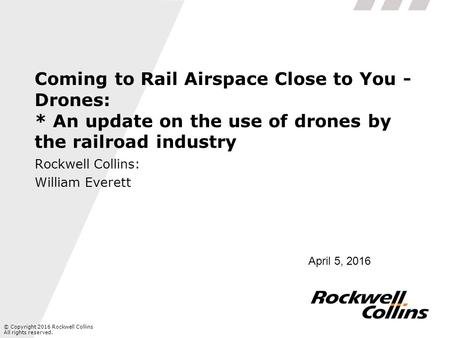 © Copyright 2016 Rockwell Collins All rights reserved. Coming to Rail Airspace Close to You - Drones: * An update on the use of drones by the railroad.