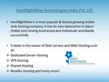 HostRightNow Technologies India Pvt. Ltd HostRightNow is a most popular & fastest growing Indian web hosting company. It has its own datacenter in Jaipur.