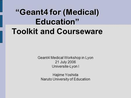 "Geant4 for (Medical) Education "" Geant4 for (Medical) Education "" Toolkit and Courseware Geant4 Medical Workshop in Lyon 21 July 2006 Universite-Lyon I."