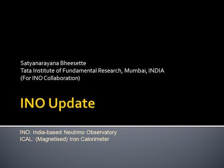 Satyanarayana Bheesette Tata Institute of Fundamental Research, Mumbai, INDIA (For INO Collaboration) INO: India-based Neutrino Observatory ICAL: (Magnetised)