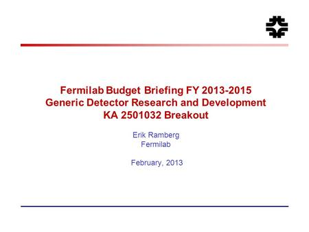 Fermilab Budget Briefing FY 2013-2015 Generic Detector Research and Development KA 2501032 Breakout Erik Ramberg Fermilab February, 2013.