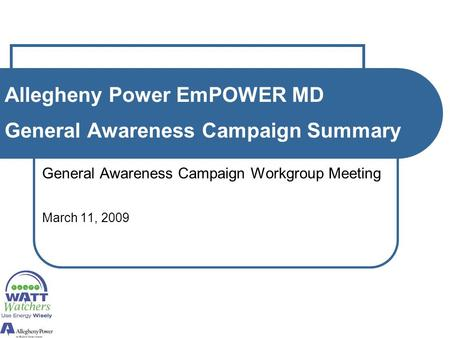 Allegheny Power EmPOWER MD General Awareness Campaign Summary General Awareness Campaign Workgroup Meeting March 11, 2009.