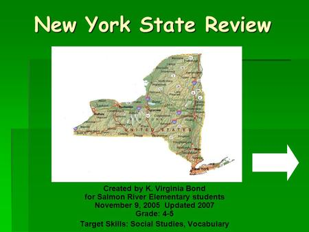 New York State Review Created by K. Virginia Bond for Salmon River Elementary students November 9, 2005 Updated 2007 Grade: 4-5 Target Skills: Social.
