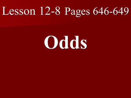 Lesson 12-8 Pages 646-649 Odds. What you will learn! 1. How to find the odds of a simple event.