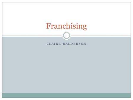 CLAIRE BALDERSON Franchising. What is Franchising? Franchising is a business strategy for getting and keeping customers. Franchising is a marketing system.