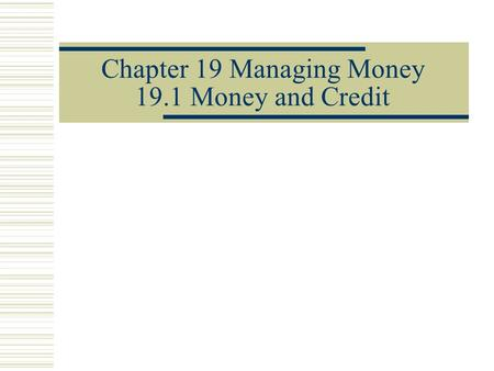 Chapter 19 Managing Money 19.1 Money and Credit. Money  Money is something sellers take in exchange for whatever they have to sell  includes checks,