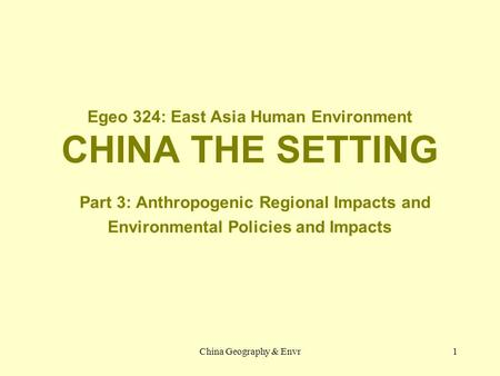 China Geography & Envr1 Egeo 324: East Asia Human Environment CHINA THE SETTING Part 3: Anthropogenic Regional Impacts and Environmental Policies and Impacts.